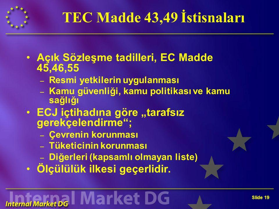 """Slide 19 TEC Madde 43,49 İstisnaları Açık Sözleşme tadilleri, EC Madde 45,46,55 – Resmi yetkilerin uygulanması – Kamu güvenliği, kamu politikası ve kamu sağlığı ECJ içtihadına göre """"tarafsız gerekçelendirme ; – Çevrenin korunması – Tüketicinin korunması – Diğerleri (kapsamlı olmayan liste) Ölçülülük ilkesi geçerlidir."""