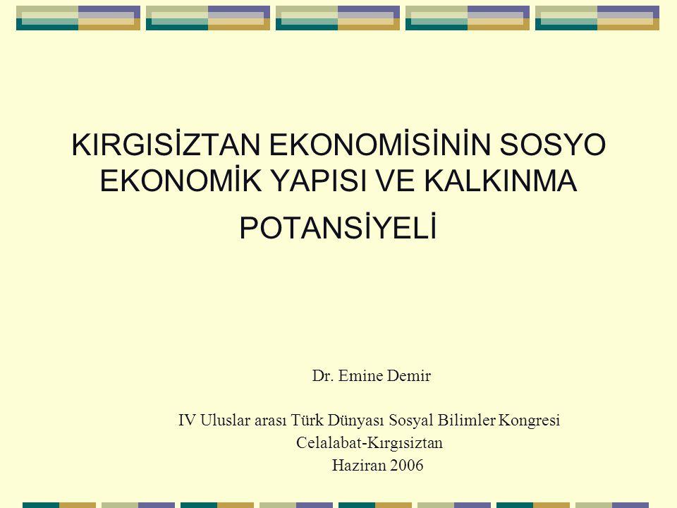 KIRGISİZTAN EKONOMİSİNİN SOSYO EKONOMİK YAPISI VE KALKINMA POTANSİYELİ Dr. Emine Demir IV Uluslar arası Türk Dünyası Sosyal Bilimler Kongresi Celalaba