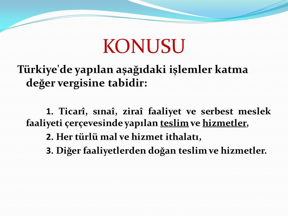 KONUSU Türkiye'de yapılan aşağıdaki işlemler katma değer vergisine tabidir: 1. Ticarî, sınaî, ziraî faaliyet ve serbest meslek faaliyeti çerçevesinde