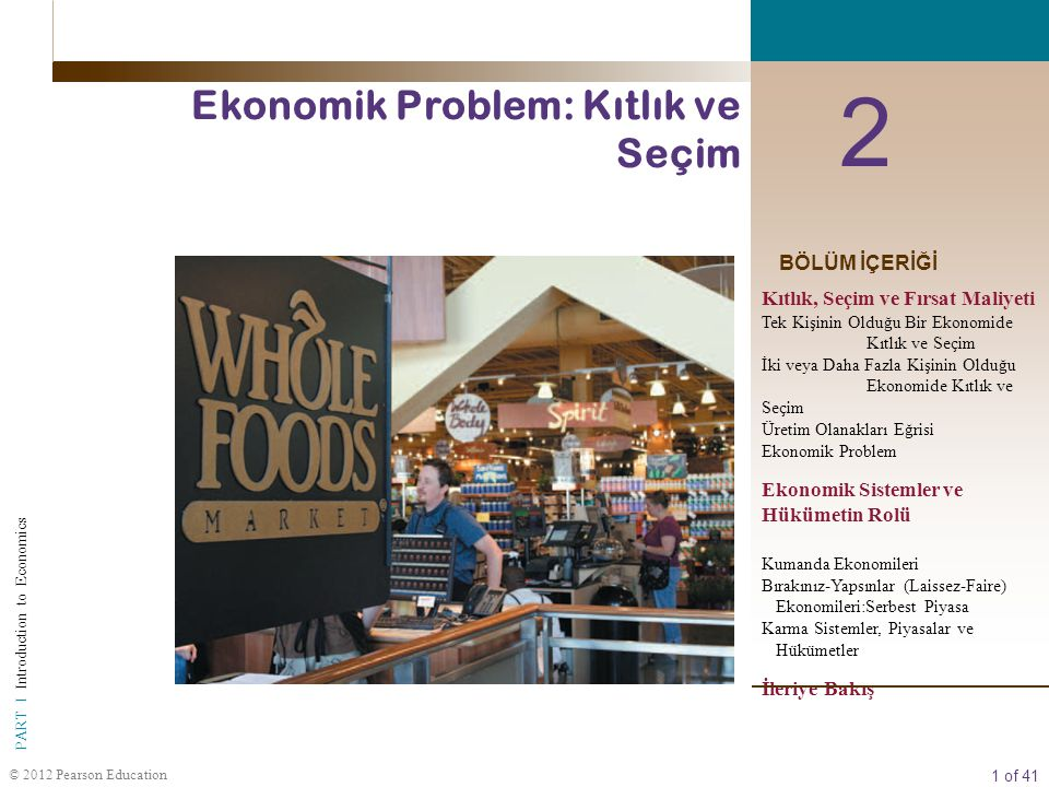 2 of 41 PART I Introduction to Economics © 2012 Pearson Education  ŞEKİL 2.1 Üç Temel Soru Her toplum kıt kaynaklarını yararlı mal ve hizmetlere dönüştüren bazı sistemlere veya sürece sahiptir.