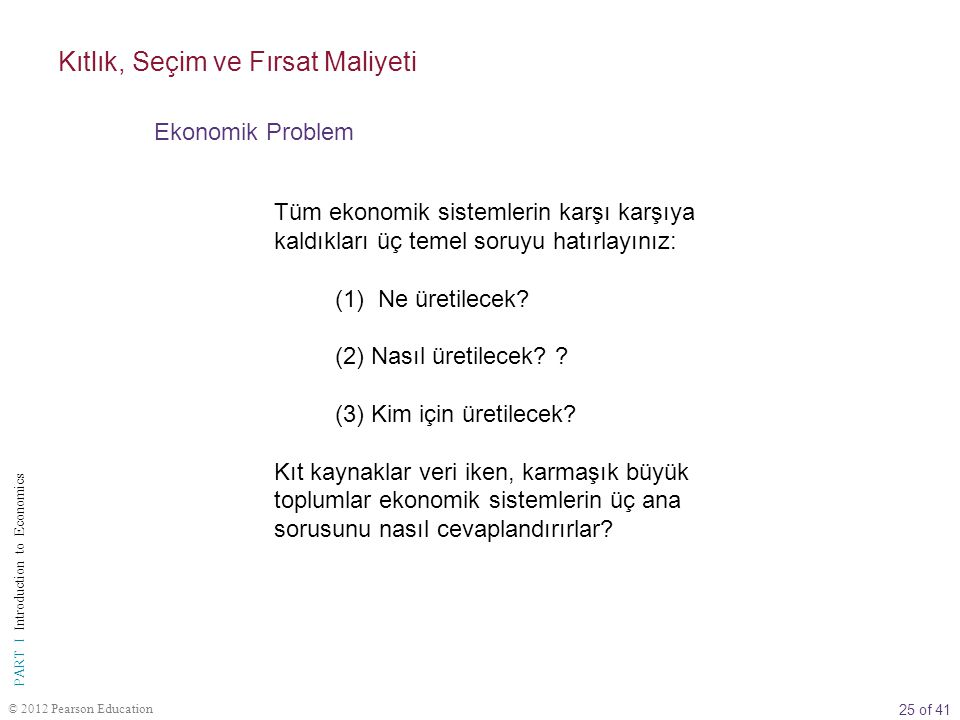 25 of 41 PART I Introduction to Economics © 2012 Pearson Education Tüm ekonomik sistemlerin karşı karşıya kaldıkları üç temel soruyu hatırlayınız: (1)