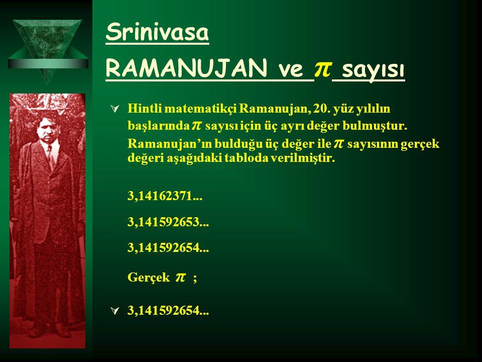 Srinivasa RAMANUJAN ve π sayısı  Hintli matematikçi Ramanujan, 20. yüz yılılın başlarında π sayısı için üç ayrı değer bulmuştur. Ramanujan'ın bulduğu