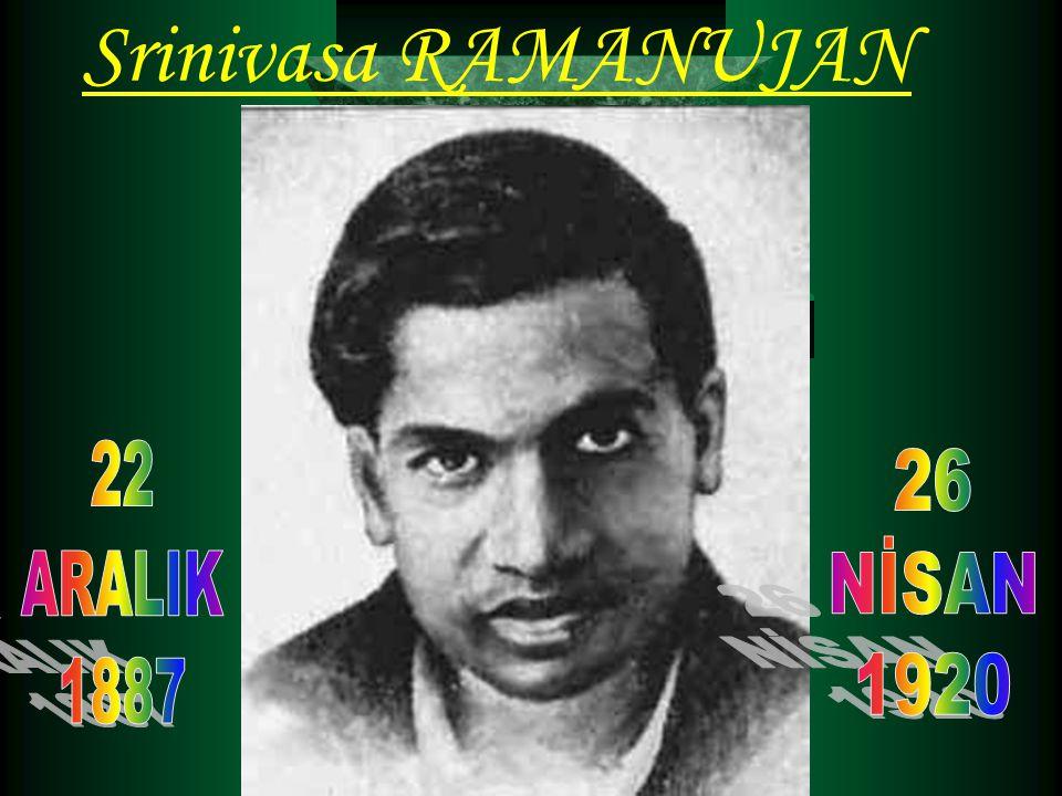 Srinivasa RAMANUJAN Hayatı :  (22 ARALIK 1887 ERODE -26 NİSAN 1920 HİNDİSTAN) Sayılar kuramına bir çok katkıda bulunan ve partisyon fonksiyonuna ilişkin önemli buluşları olan Hintli matematikçidir.