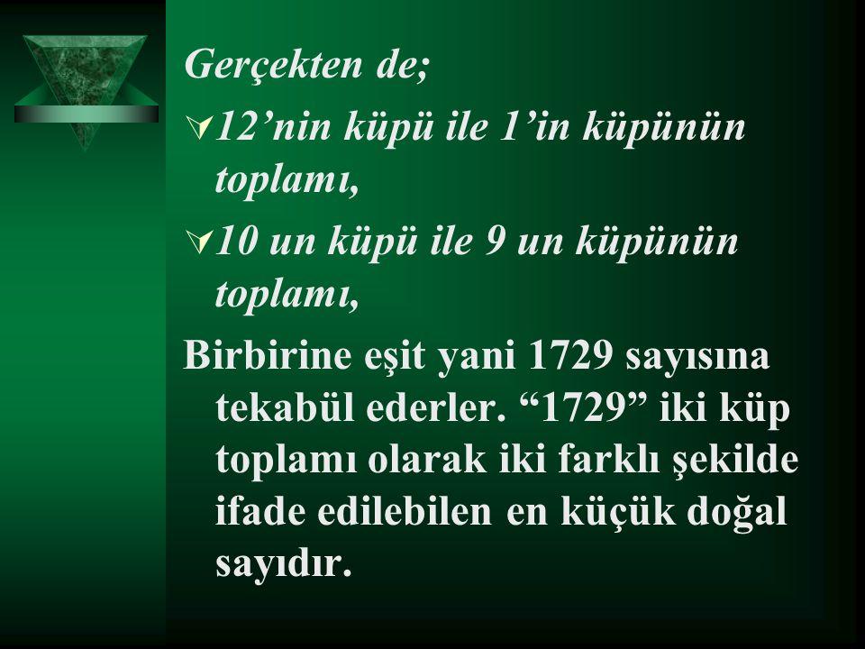 """Gerçekten de;  12'nin küpü ile 1'in küpünün toplamı,  10 un küpü ile 9 un küpünün toplamı, Birbirine eşit yani 1729 sayısına tekabül ederler. """"1729"""""""