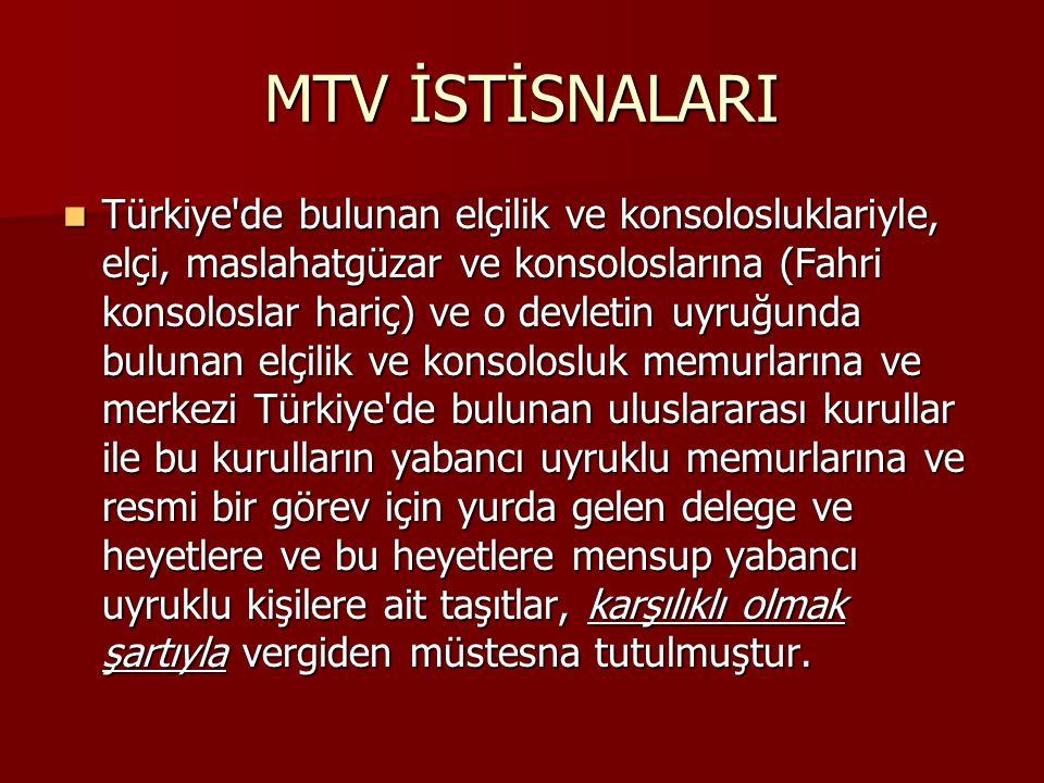 MTV İSTİSNALARI Türkiye'de bulunan elçilik ve konsolosluklariyle, elçi, maslahatgüzar ve konsoloslarına (Fahri konsoloslar hariç) ve o devletin uyruğu
