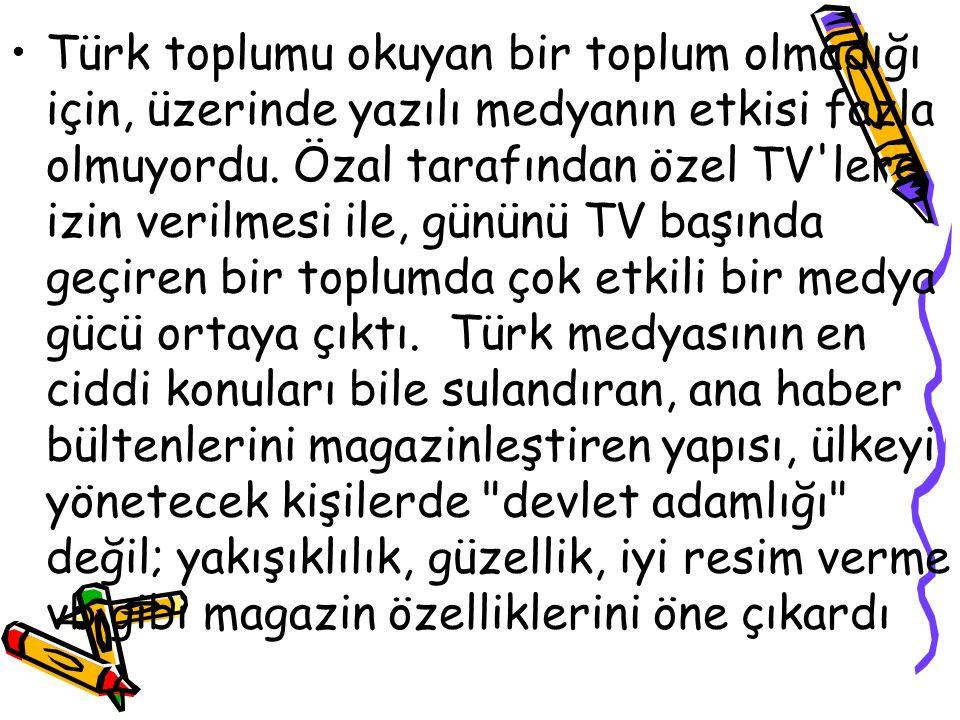 Türk toplumu okuyan bir toplum olmadığı için, üzerinde yazılı medyanın etkisi fazla olmuyordu. Özal tarafından özel TV'lere izin verilmesi ile, gününü