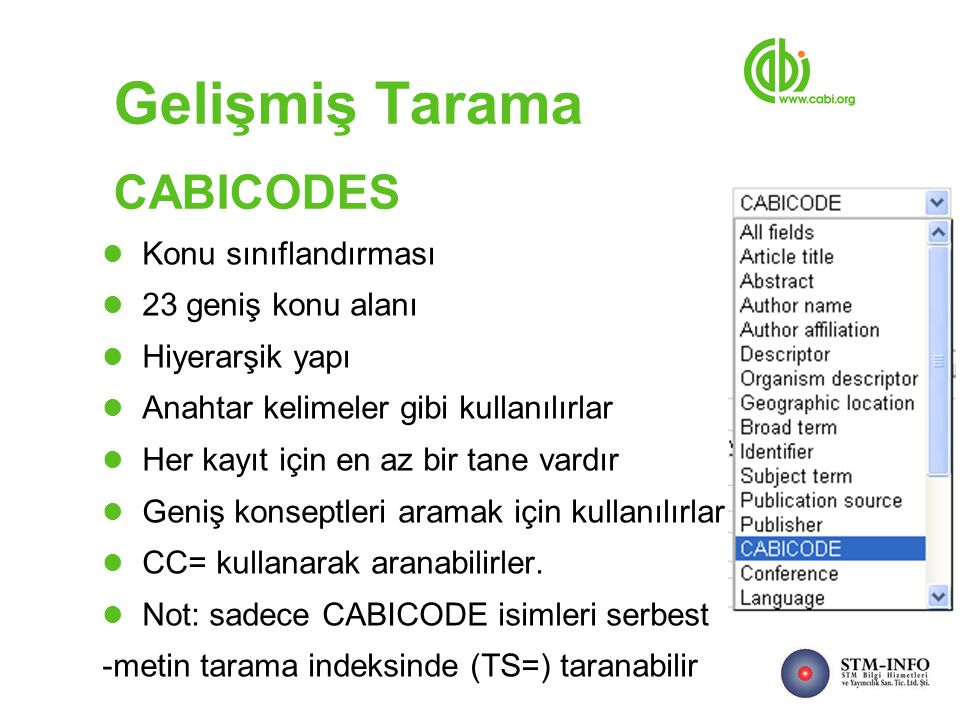 Gelişmiş Tarama CABICODES Konu sınıflandırması 23 geniş konu alanı Hiyerarşik yapı Anahtar kelimeler gibi kullanılırlar Her kayıt için en az bir tane vardır Geniş konseptleri aramak için kullanılırlar CC= kullanarak aranabilirler.