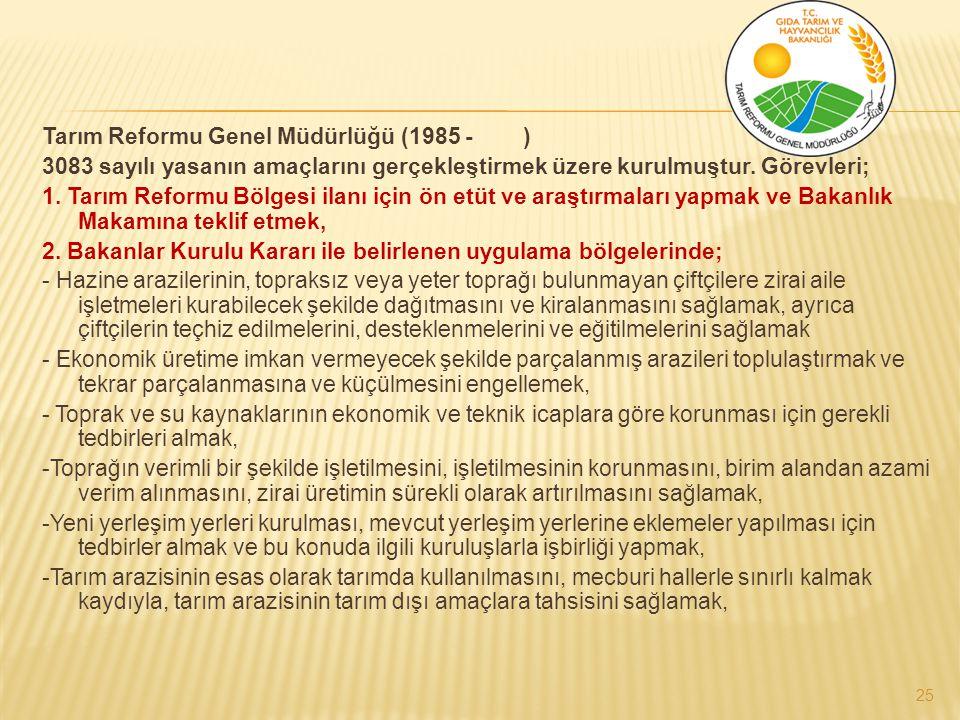 Tarım Reformu Genel Müdürlüğü (1985 - ) 3083 sayılı yasanın amaçlarını gerçekleştirmek üzere kurulmuştur. Görevleri; 1. Tarım Reformu Bölgesi ilanı iç