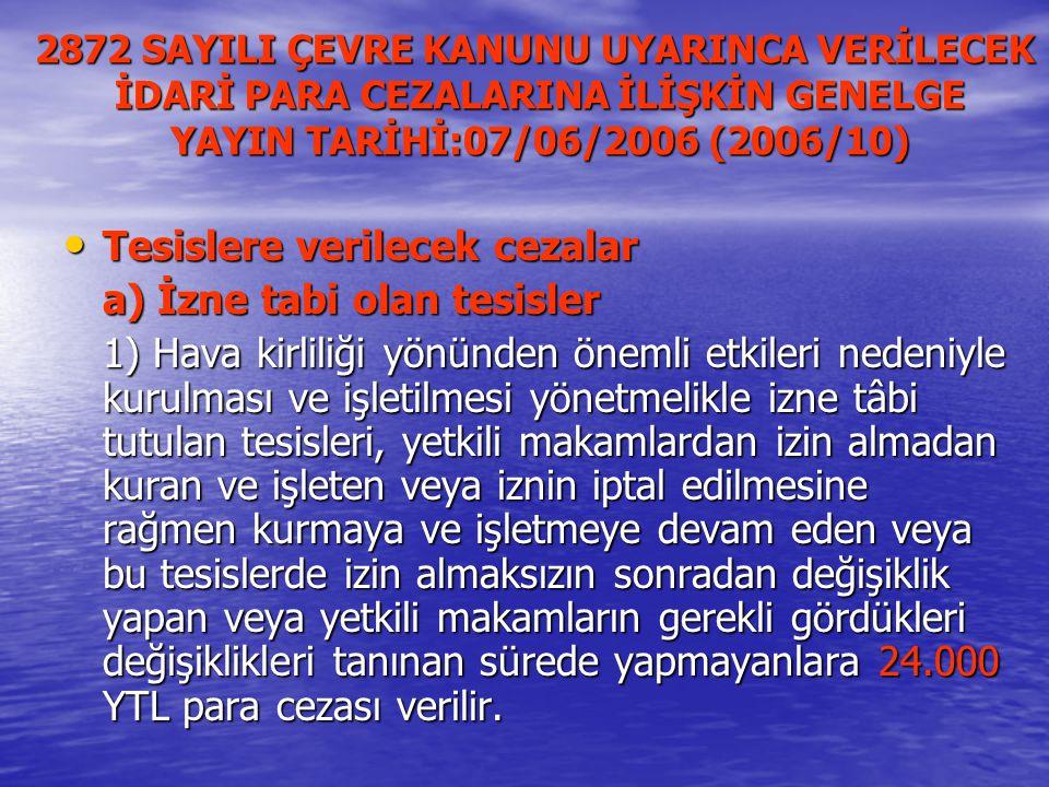 2872 SAYILI ÇEVRE KANUNU UYARINCA VERİLECEK İDARİ PARA CEZALARINA İLİŞKİN GENELGE YAYIN TARİHİ:07/06/2006 (2006/10) Tesislere verilecek cezalar Tesislere verilecek cezalar a) İzne tabi olan tesisler 1) Hava kirliliği yönünden önemli etkileri nedeniyle kurulması ve işletilmesi yönetmelikle izne tâbi tutulan tesisleri, yetkili makamlardan izin almadan kuran ve işleten veya iznin iptal edilmesine rağmen kurmaya ve işletmeye devam eden veya bu tesislerde izin almaksızın sonradan değişiklik yapan veya yetkili makamların gerekli gördükleri değişiklikleri tanınan sürede yapmayanlara 24.000 YTL para cezası verilir.