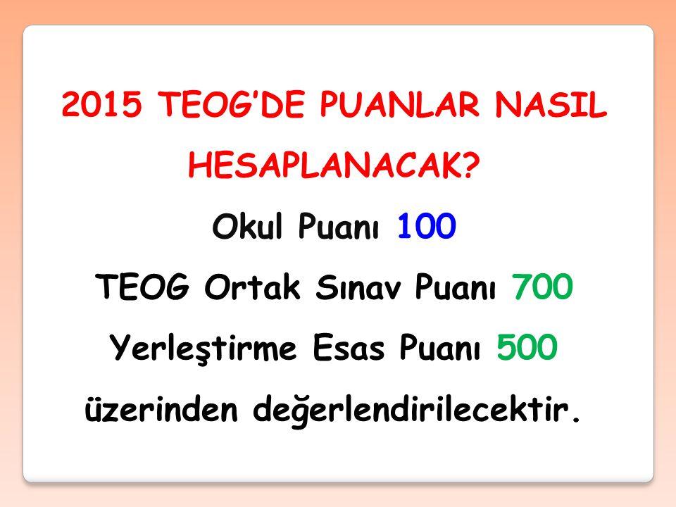 Okul Puanı 100 TEOG Ortak Sınav Puanı 700 Yerleştirme Esas Puanı 500 üzerinden değerlendirilecektir.