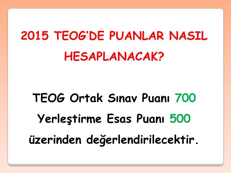 2015 TEOG'DE PUANLAR NASIL HESAPLANACAK? TEOG Ortak Sınav Puanı 700 Yerleştirme Esas Puanı 500 üzerinden değerlendirilecektir.