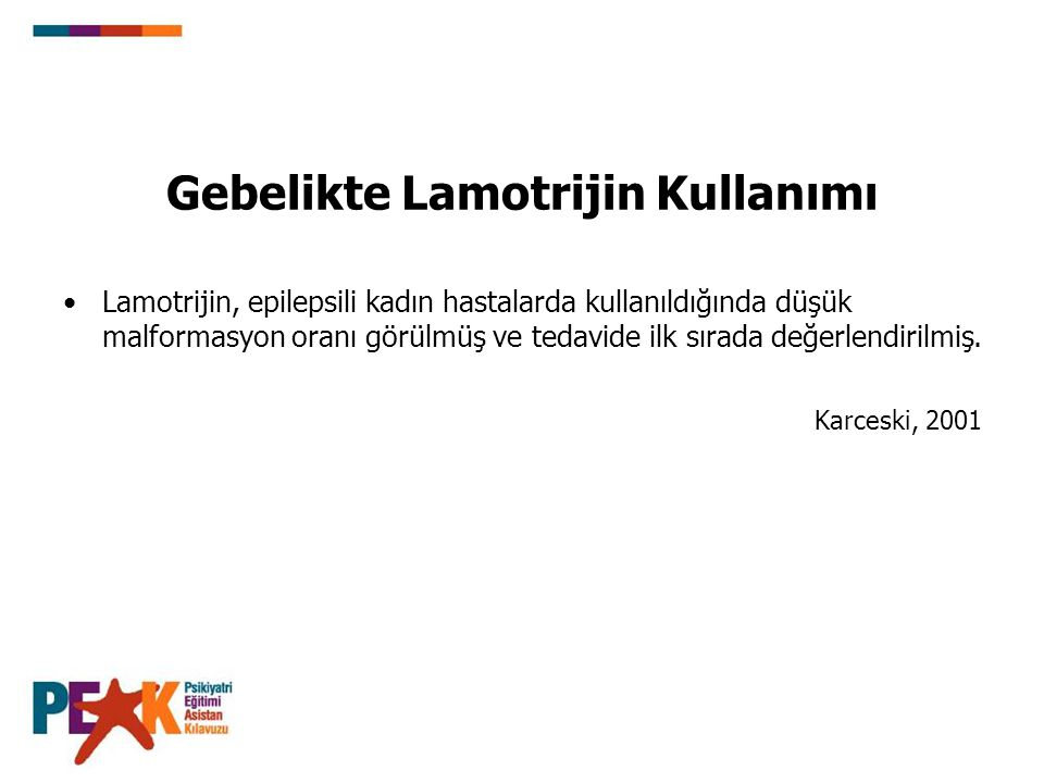Gebelikte Lamotrijin Kullanımı Lamotrijin, epilepsili kadın hastalarda kullanıldığında düşük malformasyon oranı görülmüş ve tedavide ilk sırada değerl