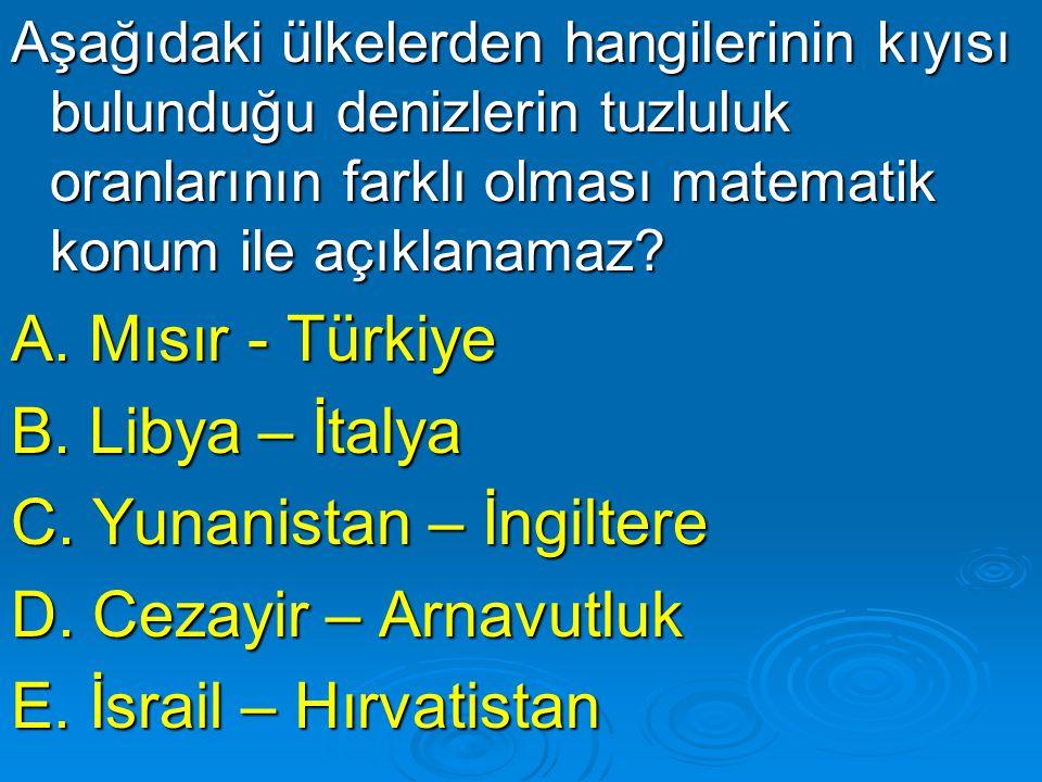 Aşağıdaki ülkelerden hangilerinin kıyısı bulunduğu denizlerin tuzluluk oranlarının farklı olması matematik konum ile açıklanamaz? A. Mısır - Türkiye B