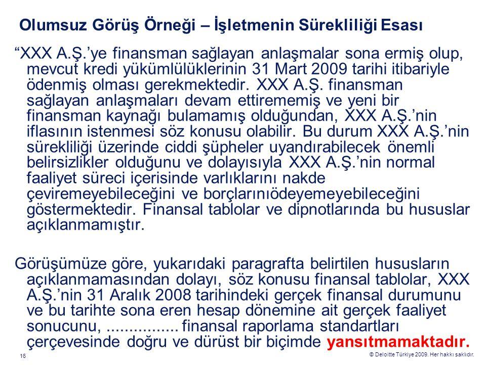 """© Deloitte Türkiye 2009. Her hakkı saklıdır. 16 Olumsuz Görüş Örneği – İşletmenin Sürekliliği Esası """"XXX A.Ş.'ye finansman sağlayan anlaşmalar sona er"""