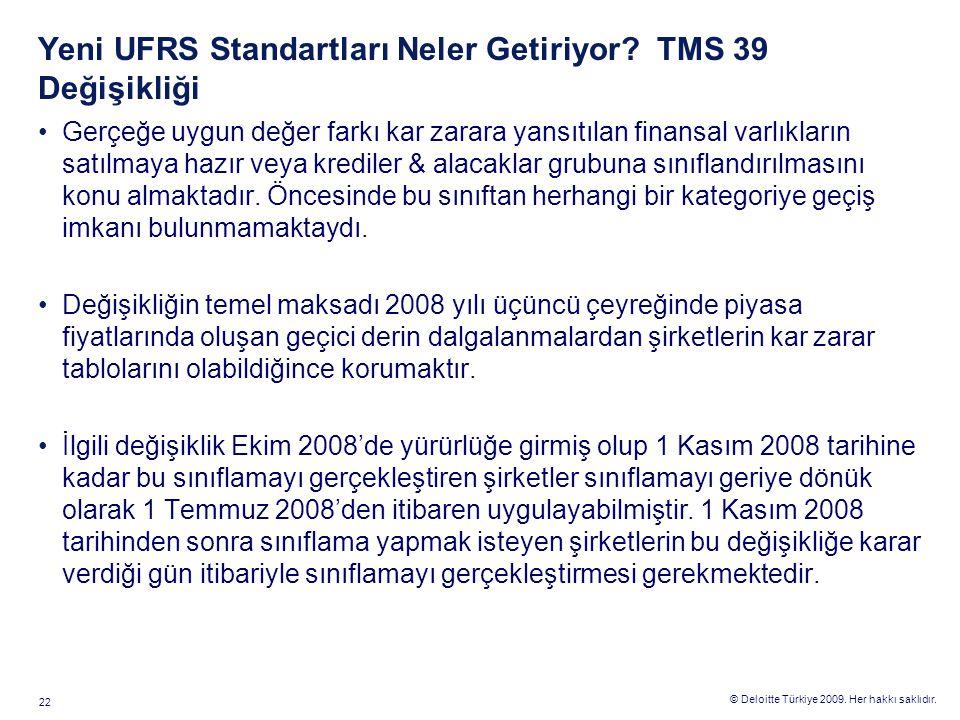 © Deloitte Türkiye 2009. Her hakkı saklıdır. 22 Yeni UFRS Standartları Neler Getiriyor? TMS 39 Değişikliği Gerçeğe uygun değer farkı kar zarara yansıt