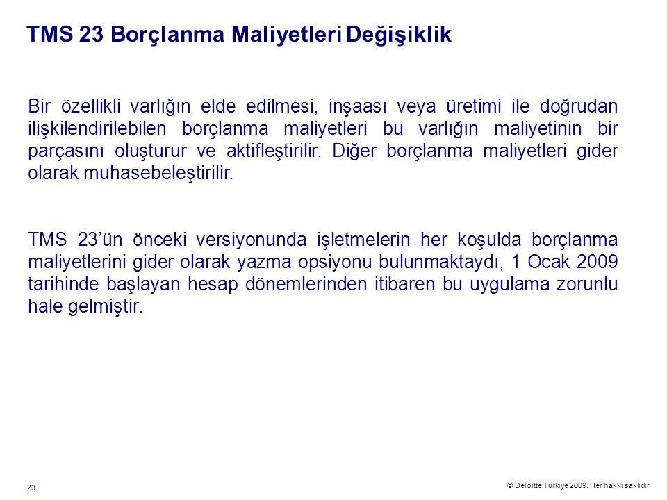 © Deloitte Türkiye 2009. Her hakkı saklıdır. 23 TMS 23 Borçlanma Maliyetleri Değişiklik Bir özellikli varlığın elde edilmesi, inşaası veya üretimi ile