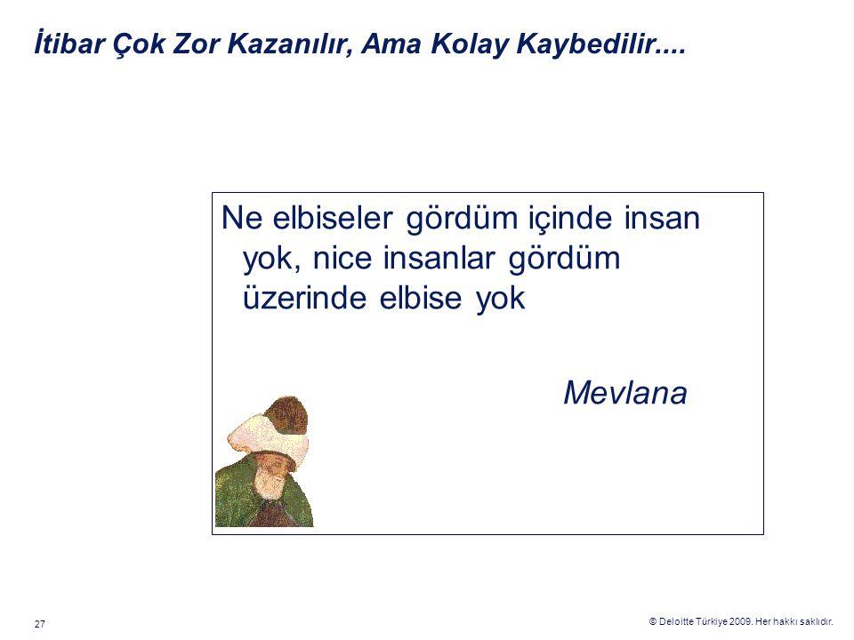 © Deloitte Türkiye 2009. Her hakkı saklıdır. 27 Ne elbiseler gördüm içinde insan yok, nice insanlar gördüm üzerinde elbise yok Mevlana İtibar Çok Zor