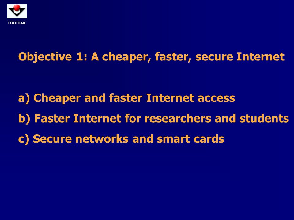 TÜBİTAK Objective 1: A cheaper, faster, secure Internet a) Cheaper and faster Internet access b) Faster Internet for researchers and students c) Secur