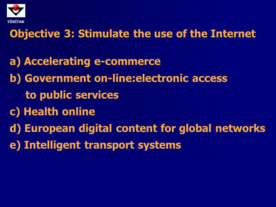 TÜBİTAK Objective 3: Stimulate the use of the Internet a) Accelerating e-commerce b) Government on-line:electronic access to public services c) Health