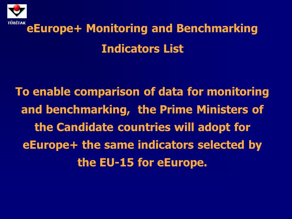 TÜBİTAK eEurope+ Monitoring and Benchmarking Indicators List To enable comparison of data for monitoring and benchmarking, the Prime Ministers of the