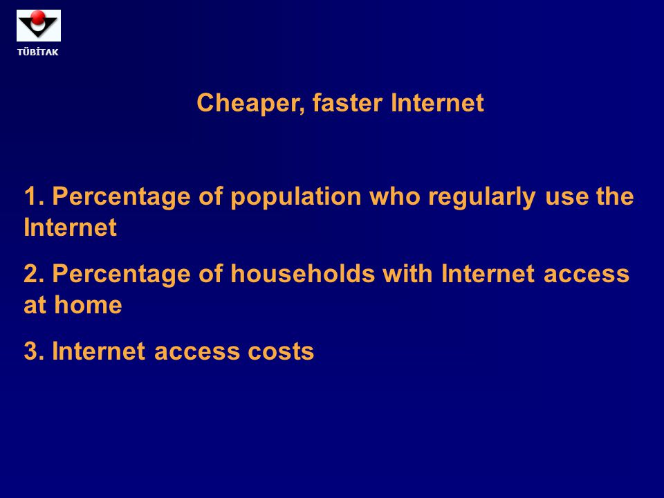 TÜBİTAK Cheaper, faster Internet 1. Percentage of population who regularly use the Internet 2. Percentage of households with Internet access at home 3