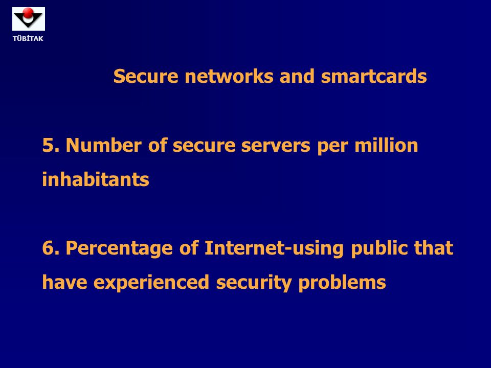 TÜBİTAK Secure networks and smartcards 5. Number of secure servers per million inhabitants 6. Percentage of Internet-using public that have experience