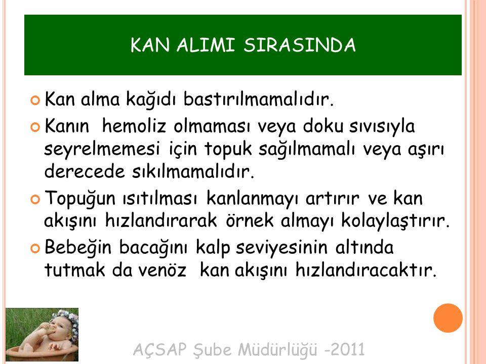 AÇSAP Şube Müdürlüğü -2011 KAN ALIMI SIRASINDA Kan alma kağıdı bastırılmamalıdır. Kanın hemoliz olmaması veya doku sıvısıyla seyrelmemesi için topuk s