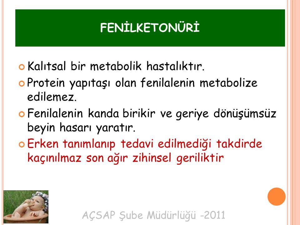 AÇSAP Şube Müdürlüğü -2011 FENİLKETONÜRİ Kalıtsal bir metabolik hastalıktır. Protein yapıtaşı olan fenilalenin metabolize edilemez. Fenilalenin kanda