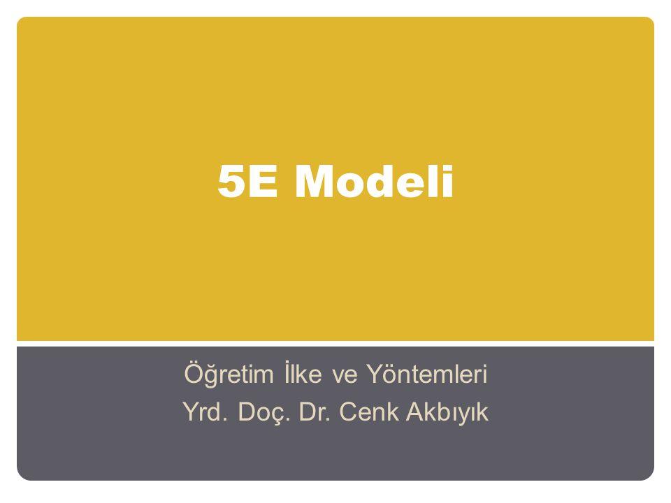 5E Modeli Öğretim İlke ve Yöntemleri Yrd. Doç. Dr. Cenk Akbıyık