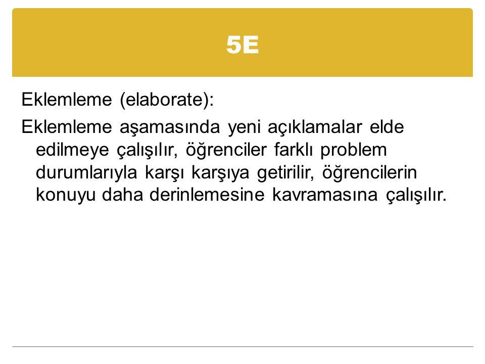 5E Eklemleme (elaborate): Eklemleme aşamasında yeni açıklamalar elde edilmeye çalışılır, öğrenciler farklı problem durumlarıyla karşı karşıya getirilir, öğrencilerin konuyu daha derinlemesine kavramasına çalışılır.