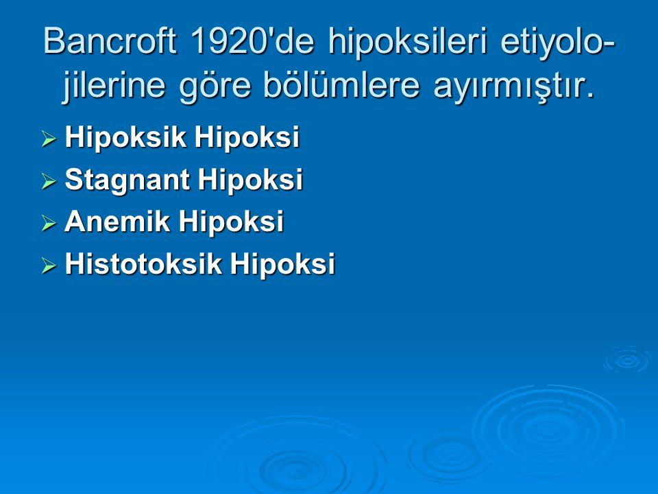 Bancroft 1920'de hipoksileri etiyolo- jilerine göre bölümlere ayırmıştır.  Hipoksik Hipoksi  Stagnant Hipoksi  Anemik Hipoksi  Histotoksik Hipoksi