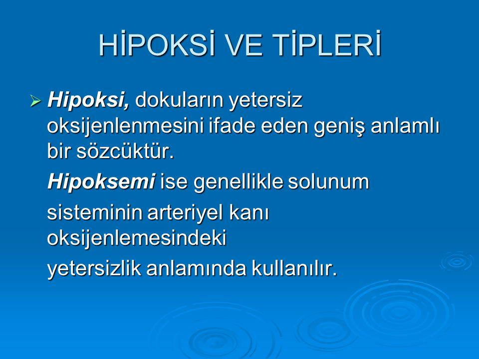 HİPOKSİ VE TİPLERİ  Hipoksi, dokuların yetersiz oksijenlenmesini ifade eden geniş anlamlı bir sözcüktür. Hipoksemi ise genellikle solunum sisteminin