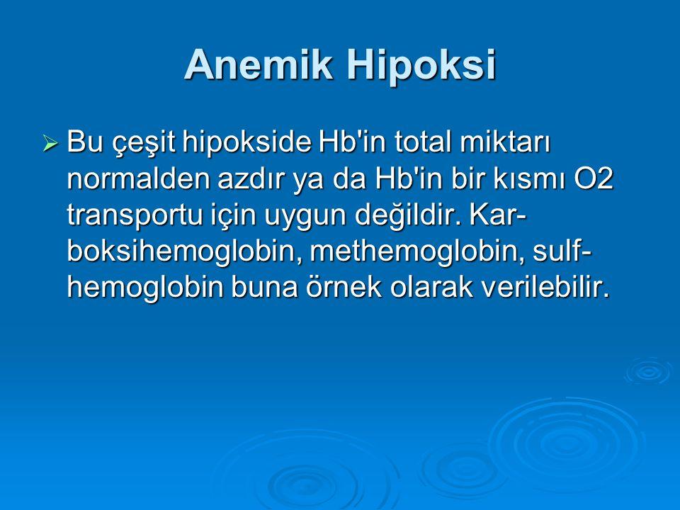 Anemik Hipoksi  Bu çeşit hipokside Hb'in total miktarı normalden azdır ya da Hb'in bir kısmı O2 transportu için uygun değildir. Kar- boksihemoglobin