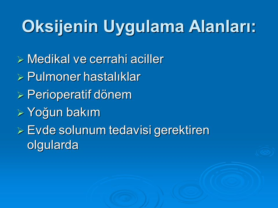 Oksijenin Uygulama Alanları:  Medikal ve cerrahi aciller  Pulmoner hastalıklar  Perioperatif dönem  Yoğun bakım  Evde solunum tedavisi gerektiren