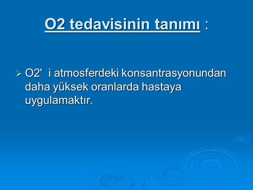 O2 tedavisinin tanımı :  O2' i atmosferdeki konsantrasyonundan daha yüksek oranlarda hastaya uygulamaktır.