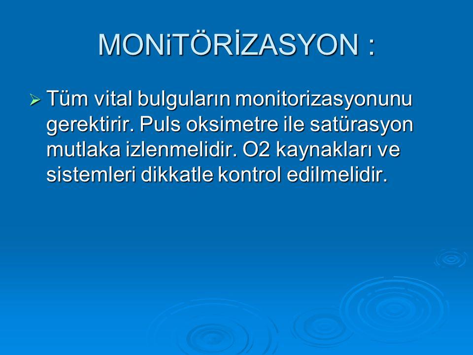 MONiTÖRİZASYON :  Tüm vital bulguların monitorizasyonunu gerektirir. Puls oksimetre ile satürasyon mutlaka izlenmelidir. O2 kaynakları ve sistemleri