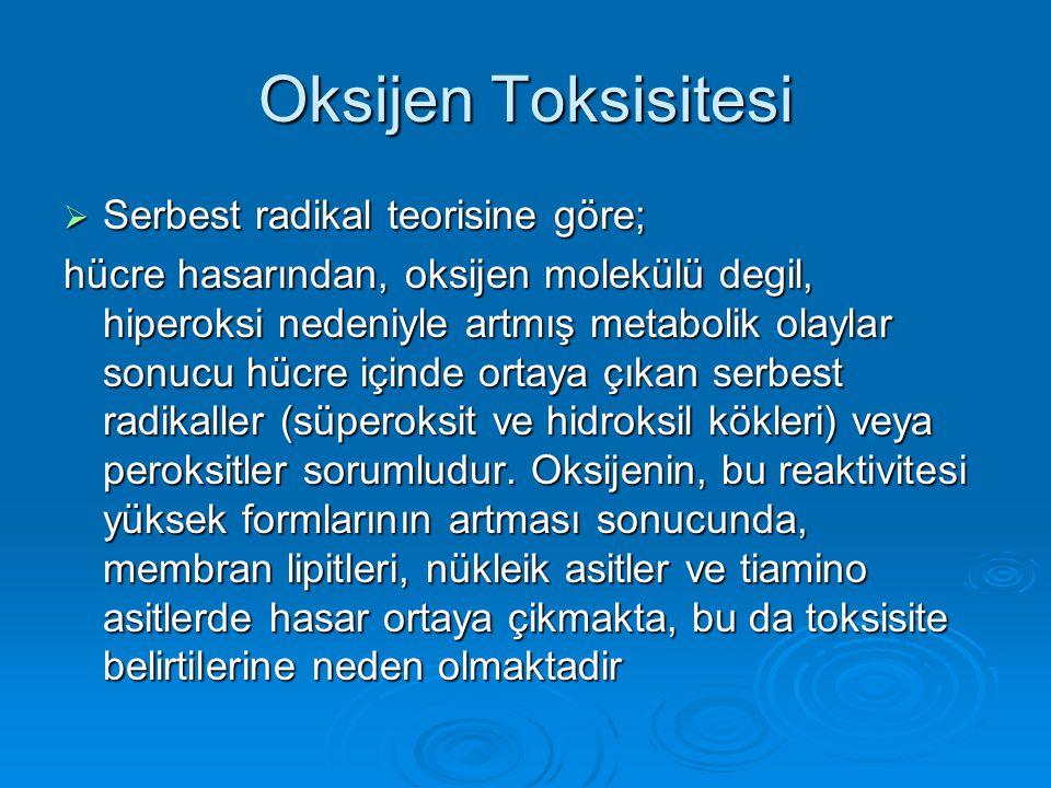 Oksijen Toksisitesi  Serbest radikal teorisine göre; hücre hasarından, oksijen molekülü degil, hiperoksi nedeniyle artmış metabolik olaylar sonucu hü