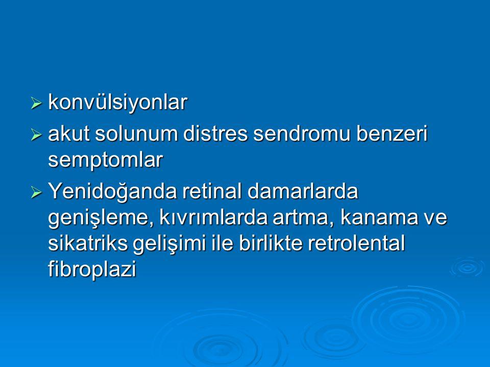  konvülsiyonlar  akut solunum distres sendromu benzeri semptomlar  Yenidoğanda retinal damarlarda genişleme, kıvrımlarda artma, kanama ve sikatriks