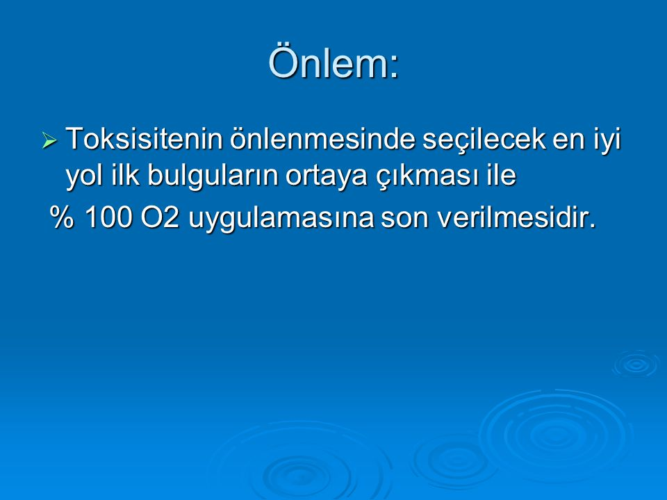 Önlem:  Toksisitenin önlenmesinde seçilecek en iyi yol ilk bulguların ortaya çıkması ile % 100 O2 uygulamasına son verilmesidir. % 100 O2 uygulamasın