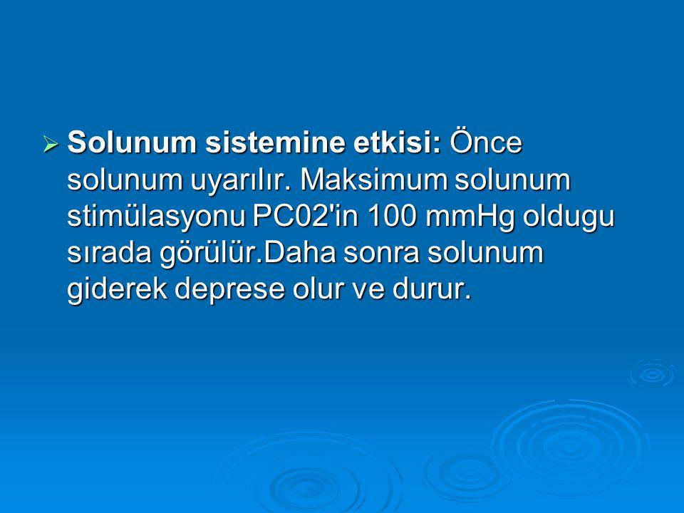  Solunum sistemine etkisi: Önce solunum uyarılır. Maksimum solunum stimülasyonu PC02'in 100 mmHg oldugu sırada görülür.Daha sonra solunum giderek dep