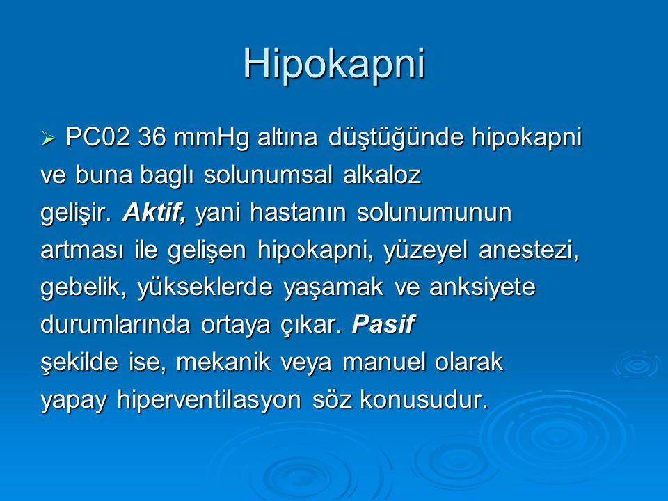 Hipokapni  PC02 36 mmHg altına düştüğünde hipokapni ve buna baglı solunumsal alkaloz gelişir. Aktif, yani hastanın solunumunun artması ile gelişen hi