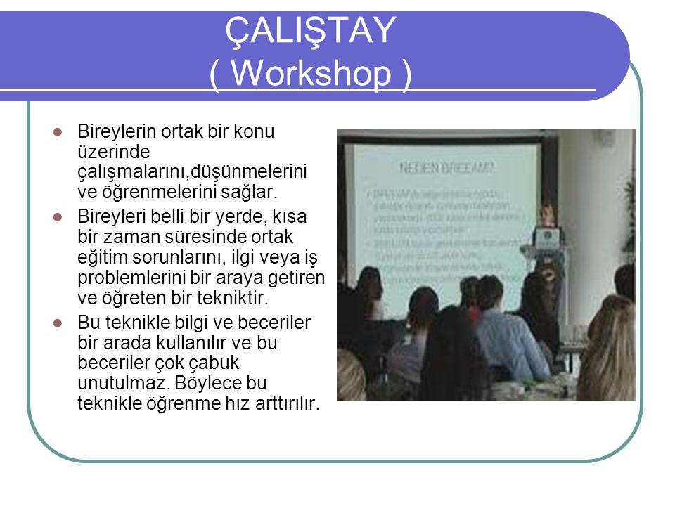 ÇALIŞTAY ( Workshop ) Bireylerin ortak bir konu üzerinde çalışmalarını,düşünmelerini ve öğrenmelerini sağlar. Bireyleri belli bir yerde, kısa bir zama