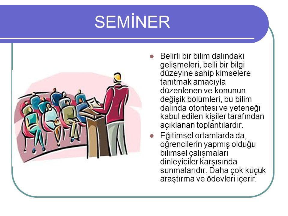 SEMİNER Belirli bir bilim dalındaki gelişmeleri, belli bir bilgi düzeyine sahip kimselere tanıtmak amacıyla düzenlenen ve konunun değişik bölümleri, b