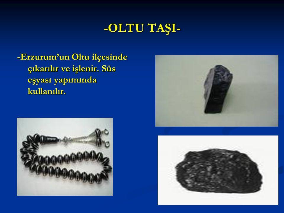 -OLTU TAŞI- -Erzurum'un Oltu ilçesinde çıkarılır ve işlenir. Süs eşyası yapımında kullanılır.