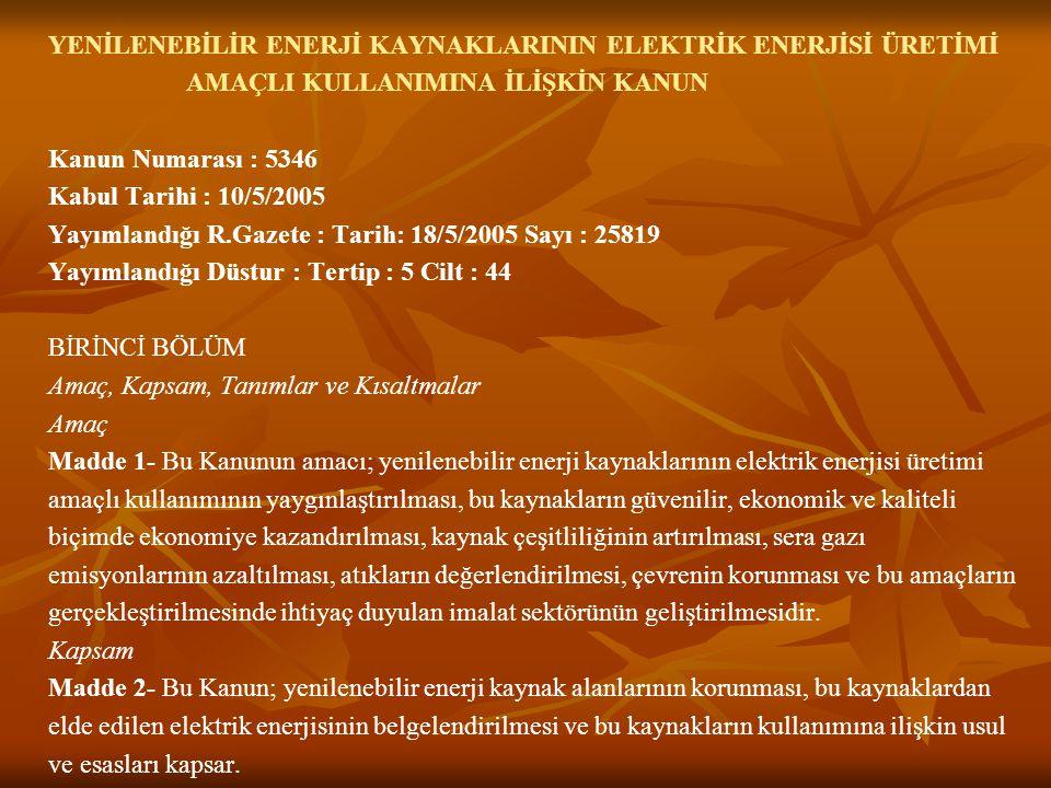 YENİLENEBİLİR ENERJİ KAYNAKLARININ ELEKTRİK ENERJİSİ ÜRETİMİ AMAÇLI KULLANIMINA İLİŞKİN KANUN Kanun Numarası : 5346 Kabul Tarihi : 10/5/2005 Yayımland