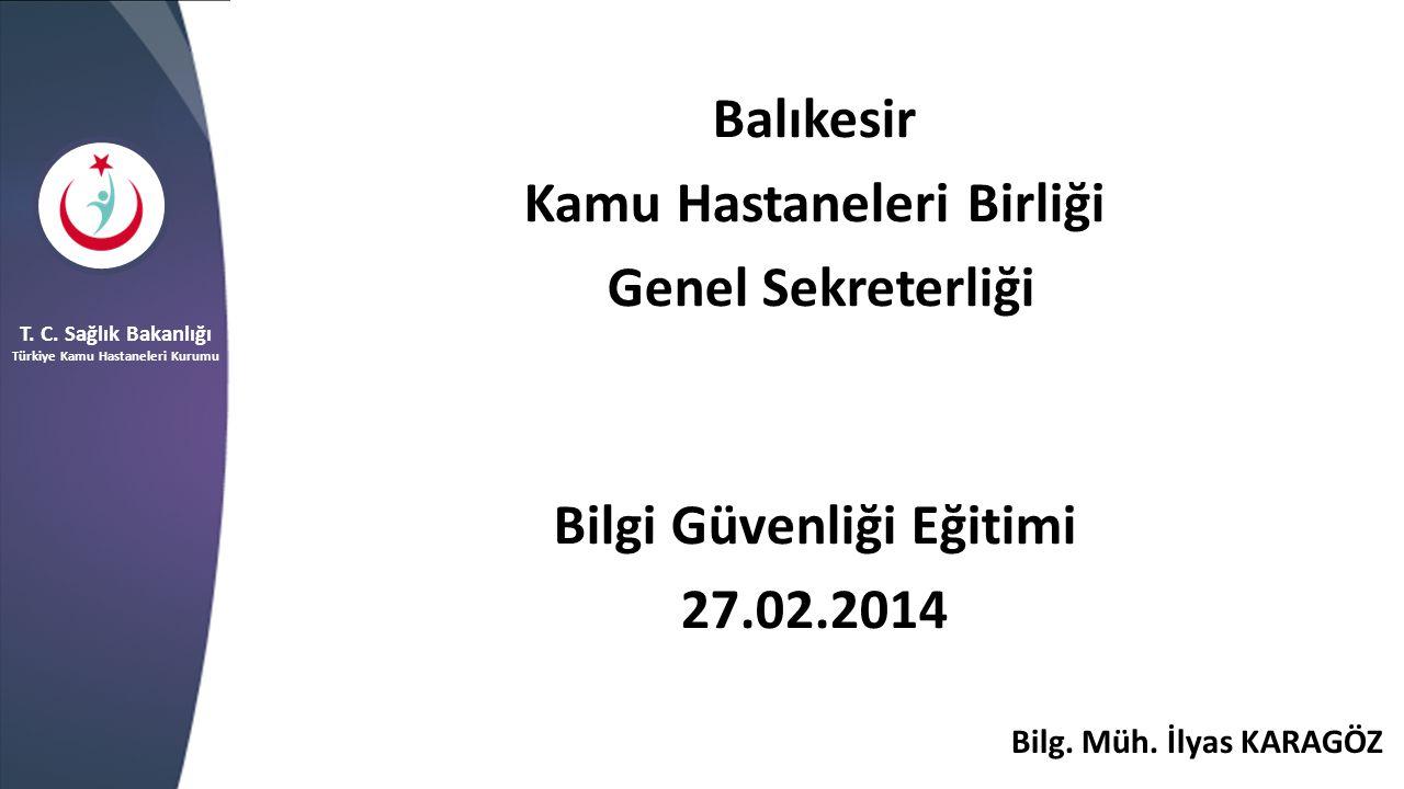Balıkesir Kamu Hastaneleri Birliği Genel Sekreterliği Bilgi Güvenliği Eğitimi 27.02.2014 T. C. Sağlık Bakanlığı Türkiye Kamu Hastaneleri Kurumu Bilg.
