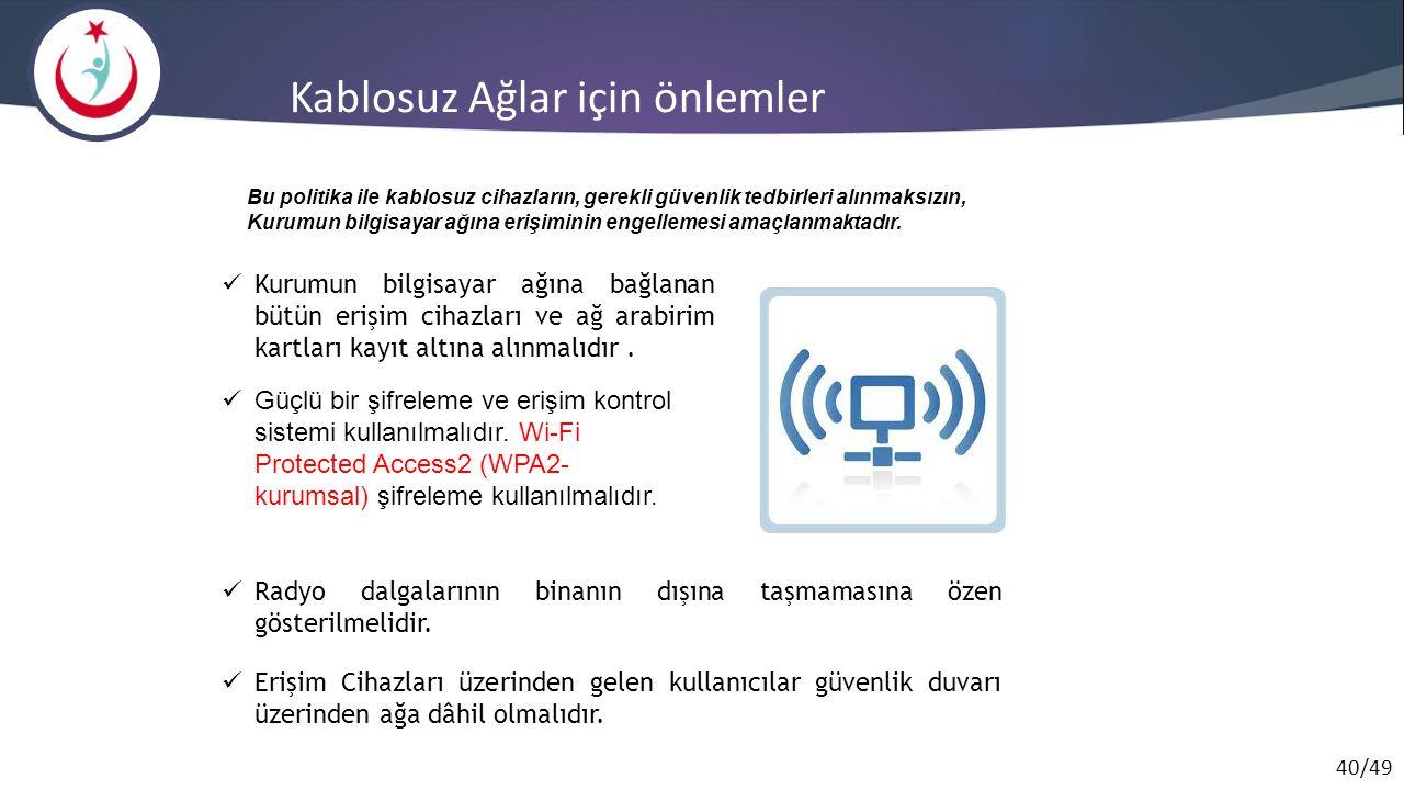 40/49 Kablosuz Ağlar için önlemler Kurumun bilgisayar ağına bağlanan bütün erişim cihazları ve ağ arabirim kartları kayıt altına alınmalıdır. Bu polit
