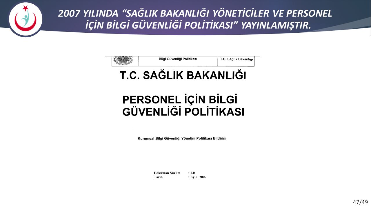 """47/49 2007 YILINDA """"SAĞLIK BAKANLIĞI YÖNETİCİLER VE PERSONEL İÇİN BİLGİ GÜVENLİĞİ POLİTİKASI"""" YAYINLAMIŞTIR."""
