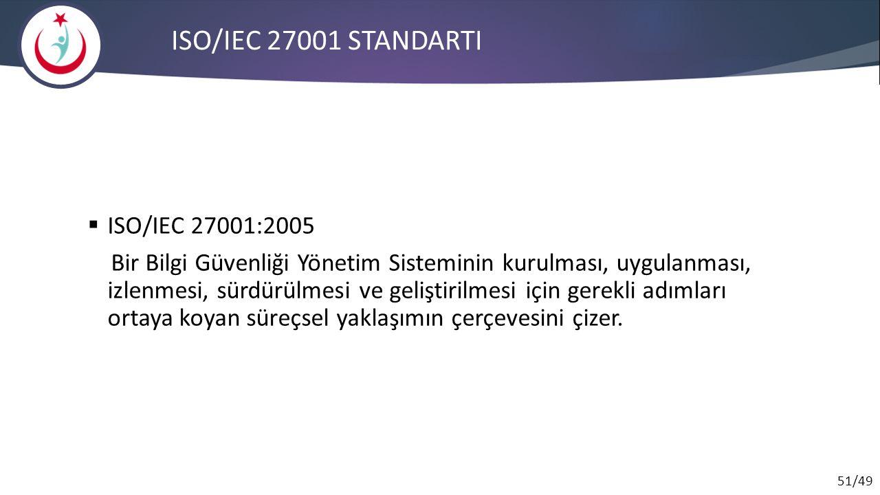 51/49 ISO/IEC 27001 STANDARTI  ISO/IEC 27001:2005 Bir Bilgi Güvenliği Yönetim Sisteminin kurulması, uygulanması, izlenmesi, sürdürülmesi ve geliştiri