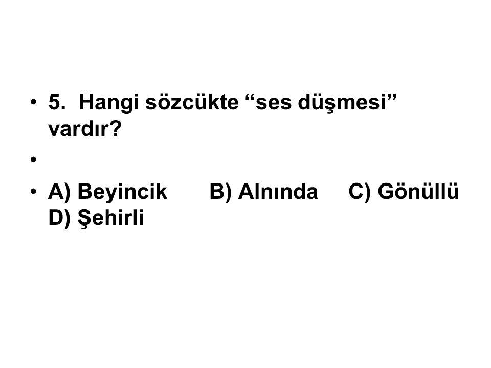 """5.Hangi sözcükte """"ses düşmesi"""" vardır? A) Beyincik B) Alnında C) Gönüllü D) Şehirli"""